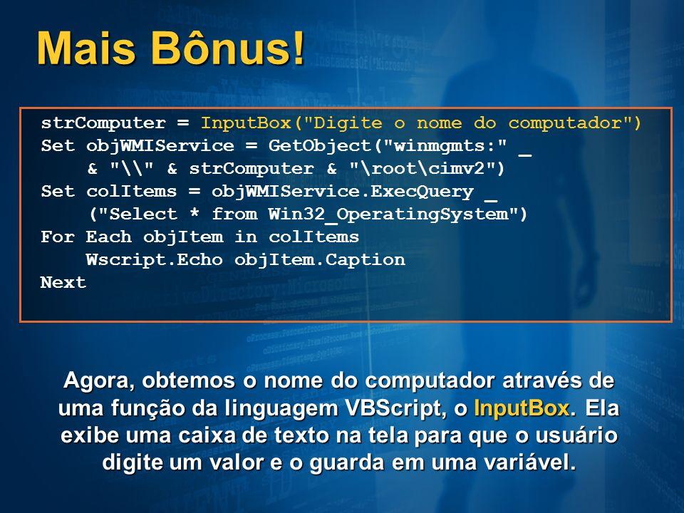 Mais Bônus! strComputer = InputBox( Digite o nome do computador ) Set objWMIService = GetObject( winmgmts: _.