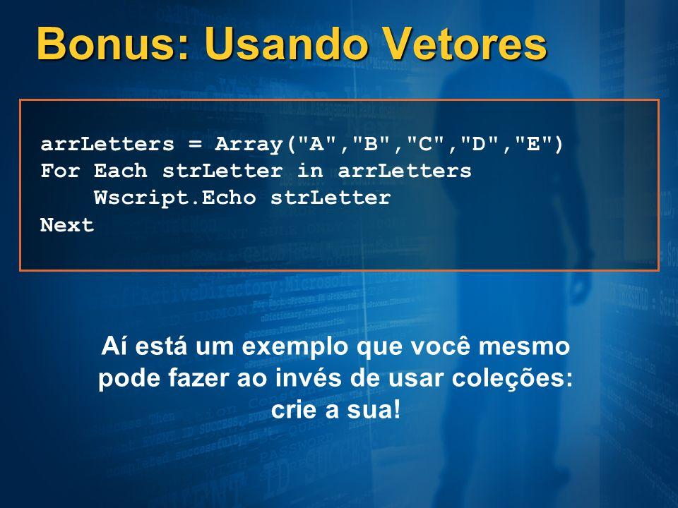 Bonus: Usando Vetores arrLetters = Array( A , B , C , D , E ) For Each strLetter in arrLetters. Wscript.Echo strLetter.