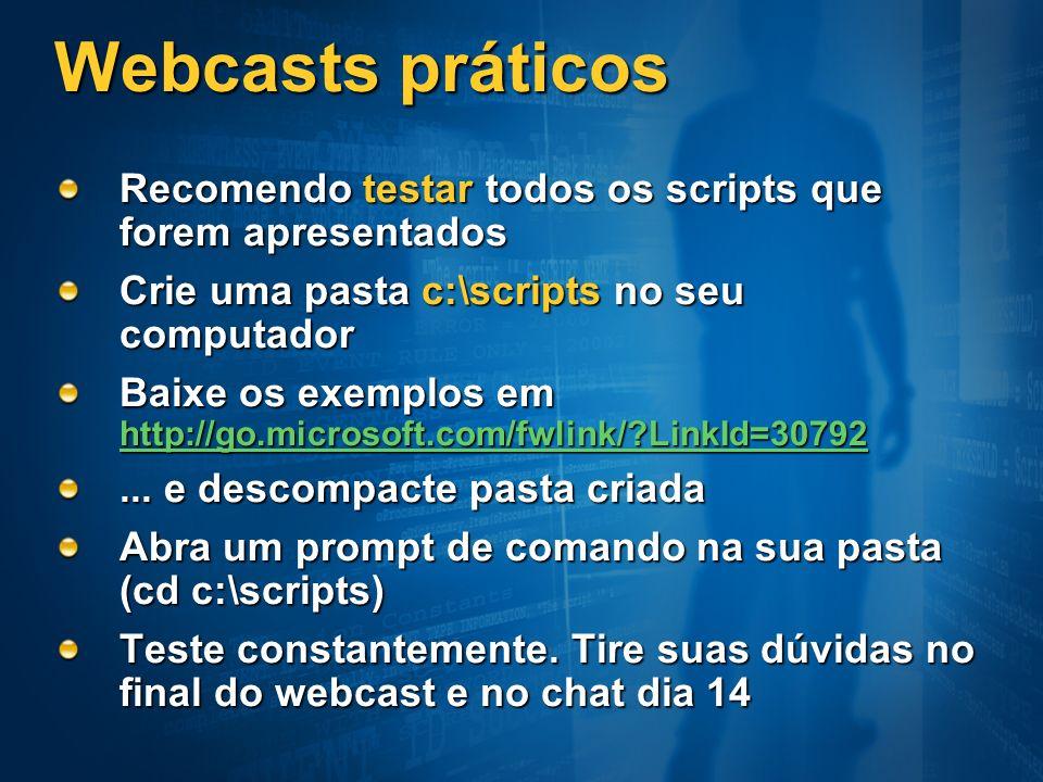 Webcasts práticos Recomendo testar todos os scripts que forem apresentados. Crie uma pasta c:\scripts no seu computador.