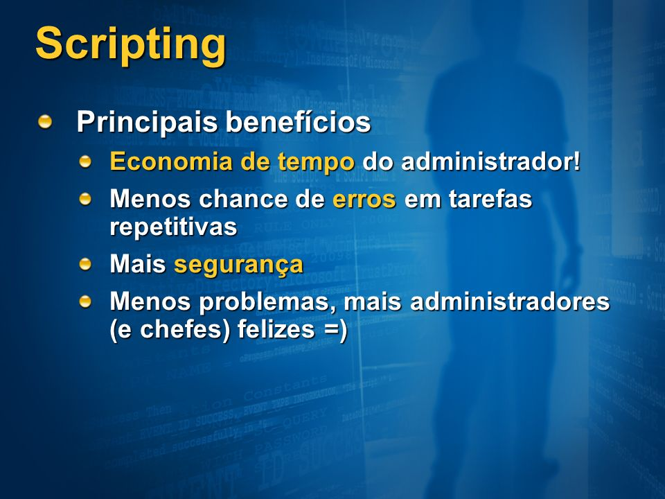 Scripting Principais benefícios Economia de tempo do administrador!
