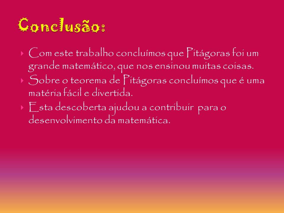 Conclusão: Com este trabalho concluímos que Pitágoras foi um grande matemático, que nos ensinou muitas coisas.