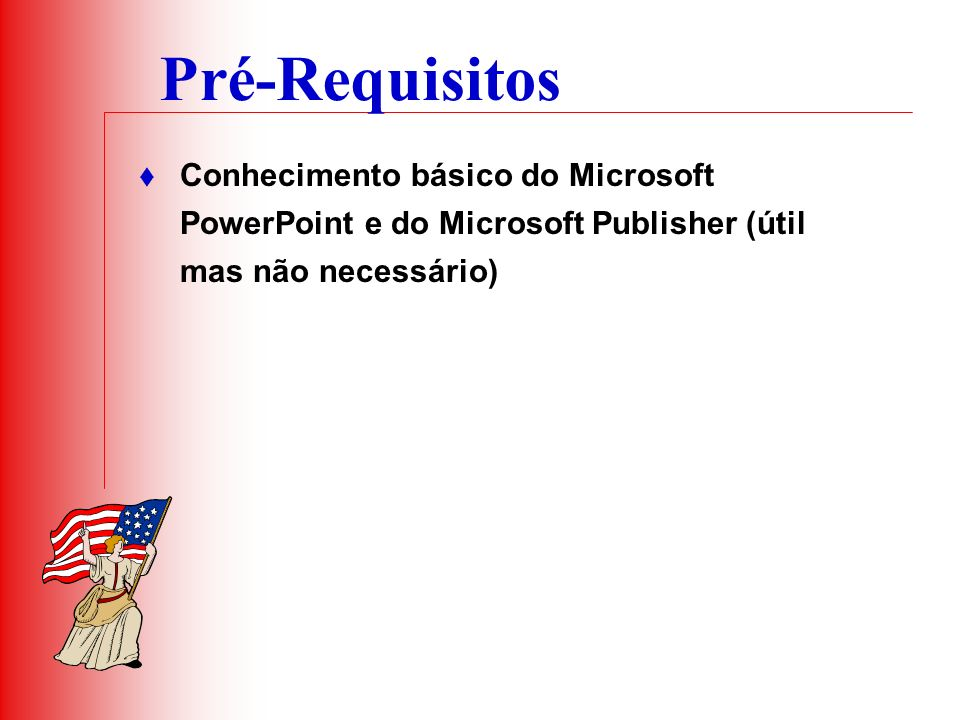 Pré-Requisitos Conhecimento básico do Microsoft PowerPoint e do Microsoft Publisher (útil mas não necessário)