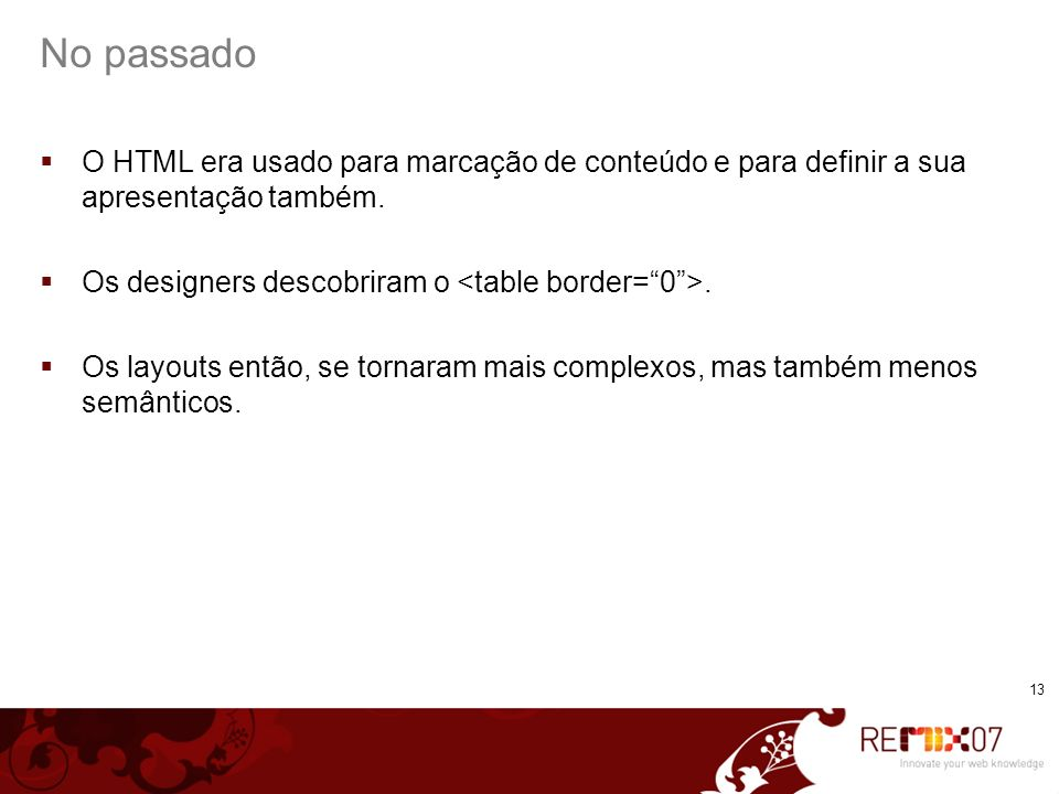 No passado O HTML era usado para marcação de conteúdo e para definir a sua apresentação também. Os designers descobriram o <table border= 0 >.