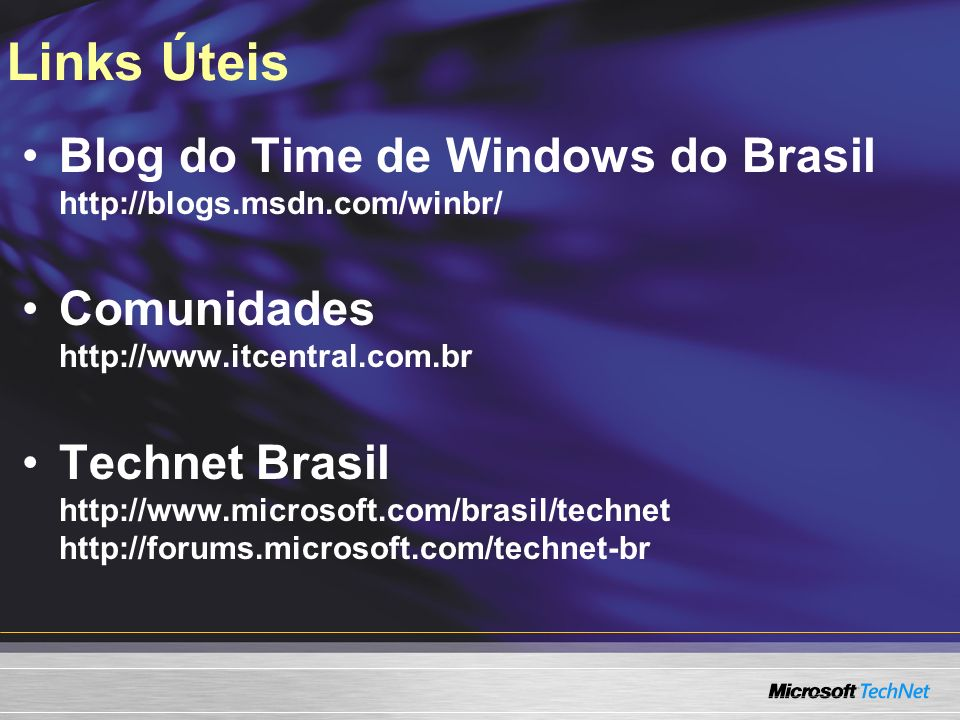 Links Úteis Blog do Time de Windows do Brasil http://blogs.msdn.com/winbr/ Comunidades http://www.itcentral.com.br.
