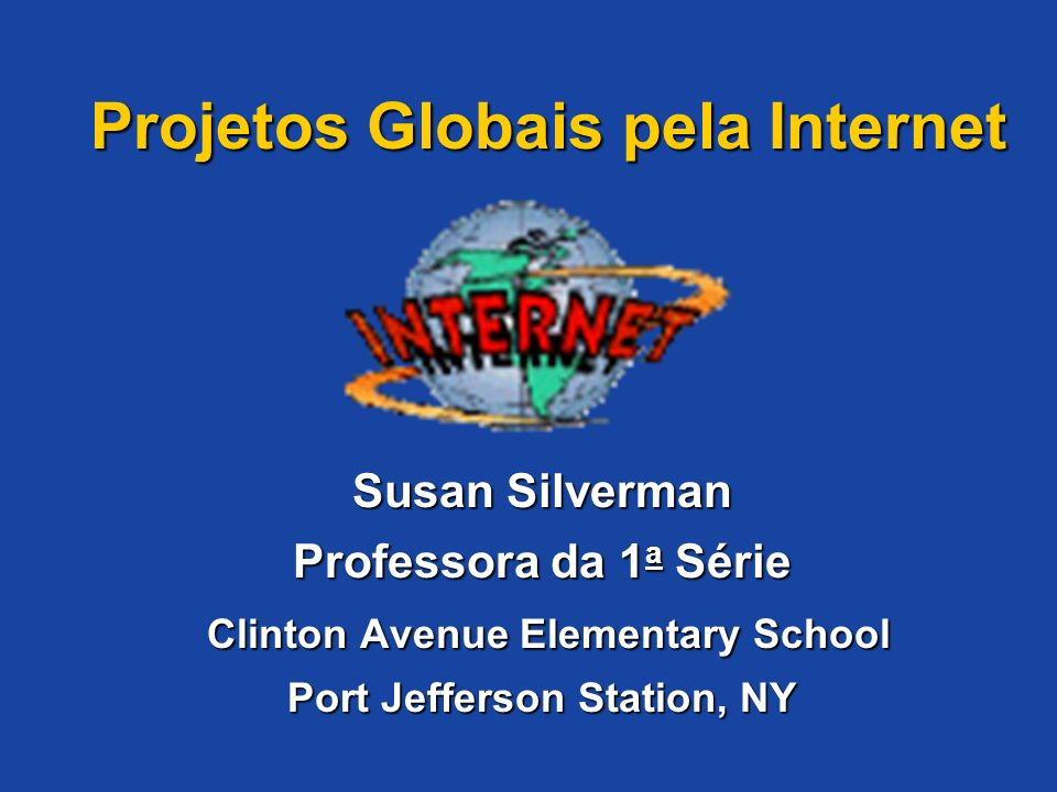 Projetos Globais pela Internet Susan Silverman Professora da 1a Série Clinton Avenue Elementary School Port Jefferson Station, NY