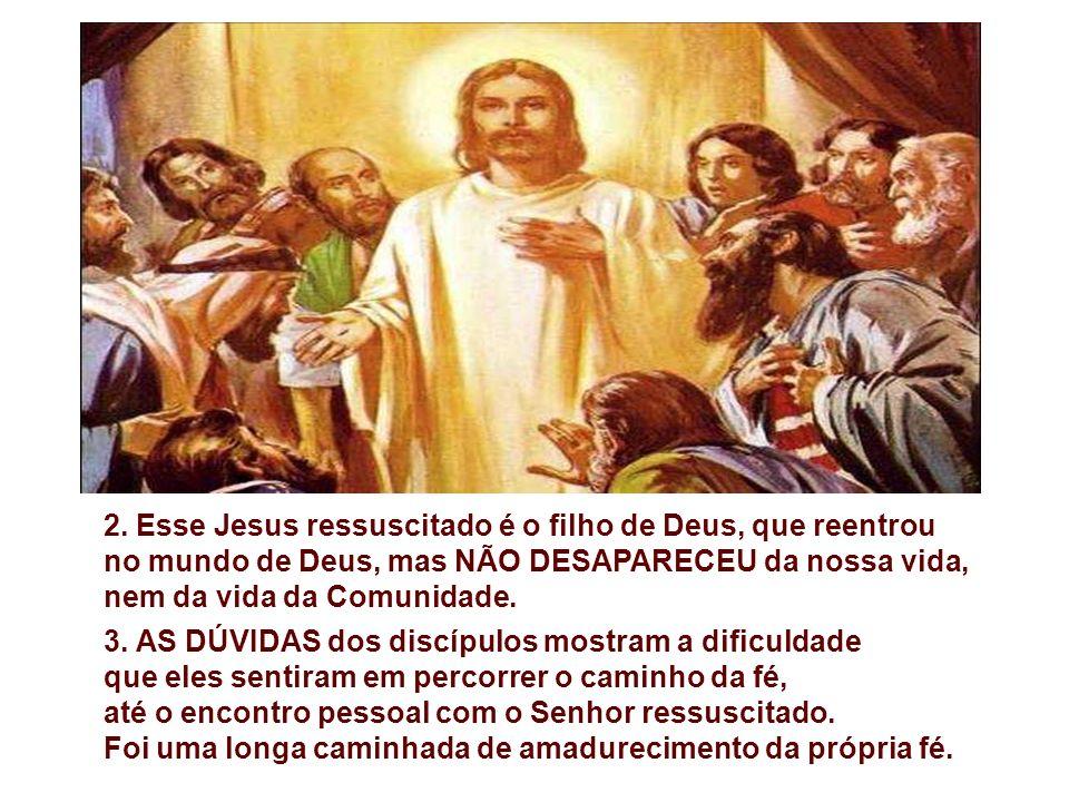 2. Esse Jesus ressuscitado é o filho de Deus, que reentrou no mundo de Deus, mas NÃO DESAPARECEU da nossa vida, nem da vida da Comunidade.
