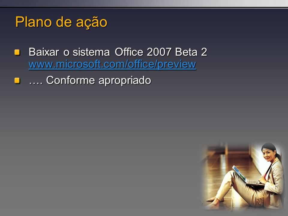Plano de açãoBaixar o sistema Office 2007 Beta 2 www.microsoft.com/office/preview.