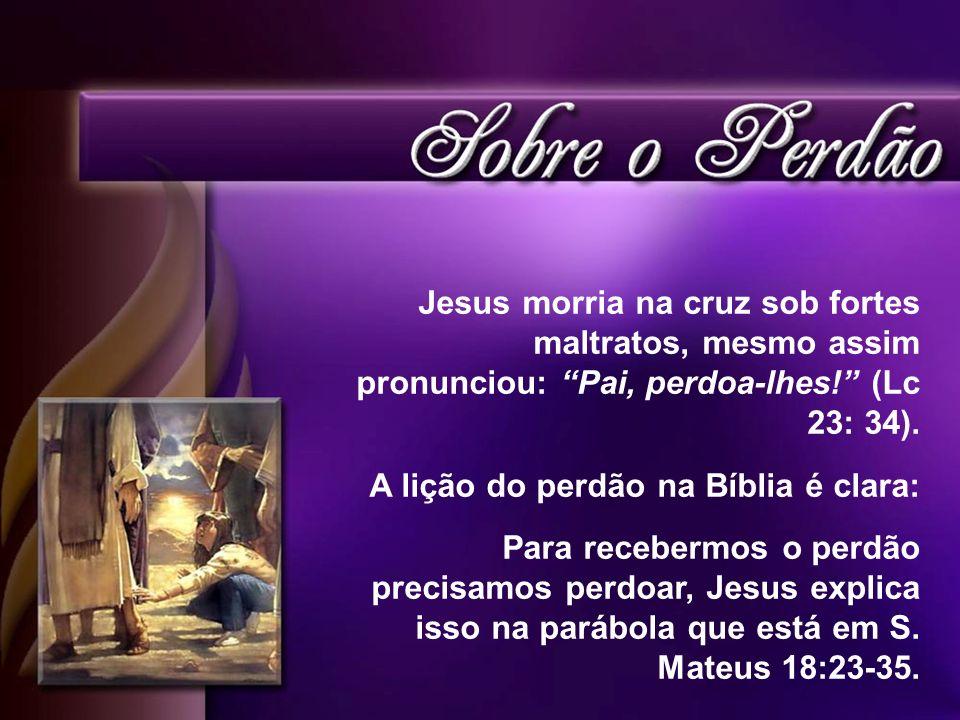 Jesus morria na cruz sob fortes maltratos, mesmo assim pronunciou: Pai, perdoa-lhes! (Lc 23: 34).