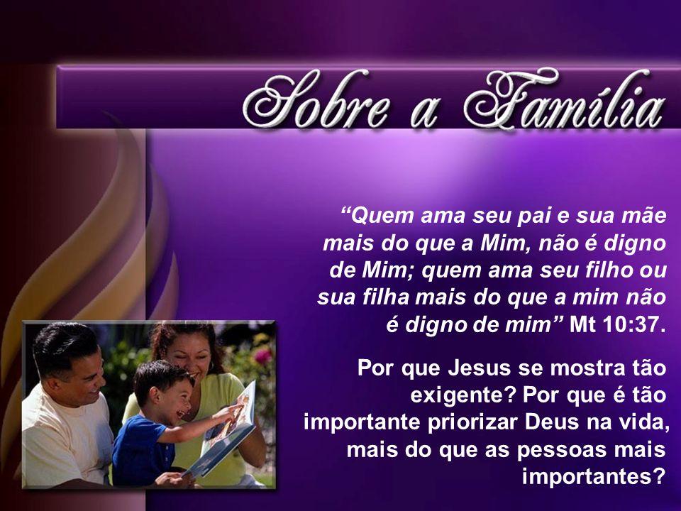 Quem ama seu pai e sua mãe mais do que a Mim, não é digno de Mim; quem ama seu filho ou sua filha mais do que a mim não é digno de mim Mt 10:37.