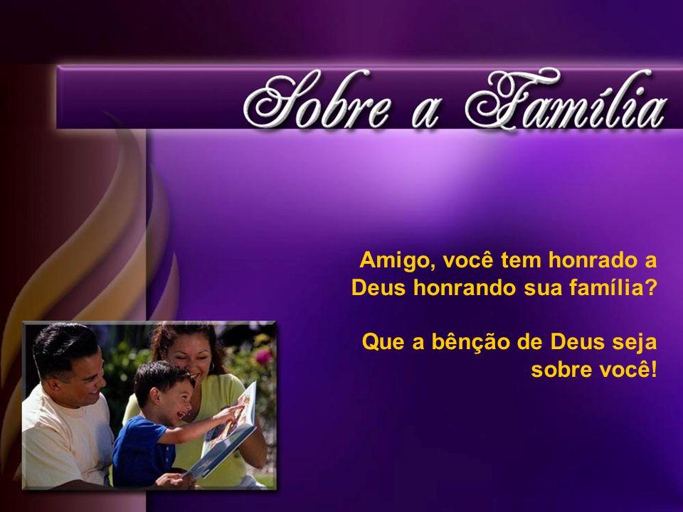 Amigo, você tem honrado a Deus honrando sua família