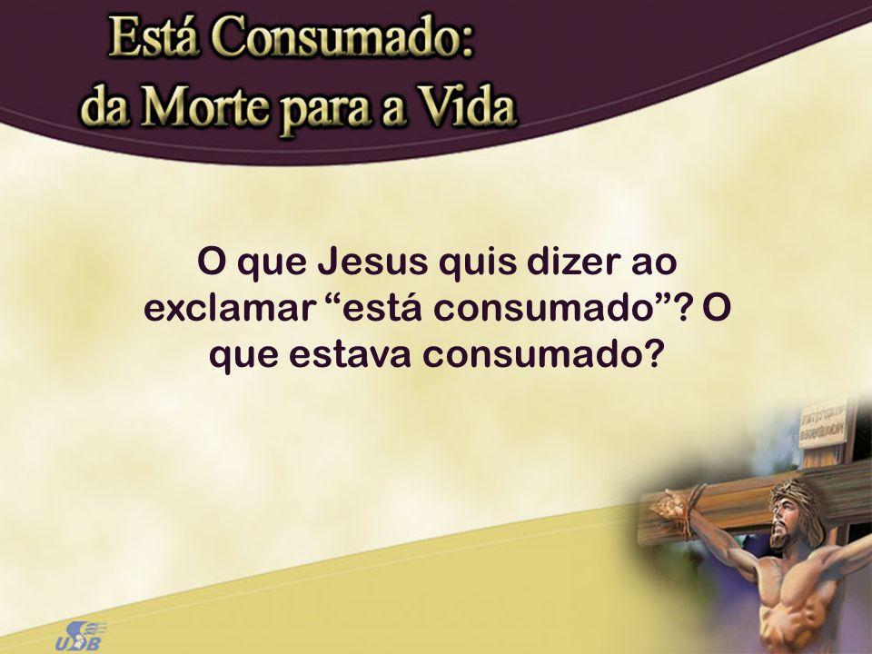 O que Jesus quis dizer ao exclamar está consumado