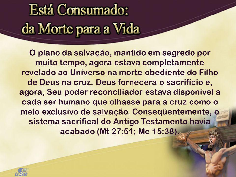 O plano da salvação, mantido em segredo por muito tempo, agora estava completamente revelado ao Universo na morte obediente do Filho de Deus na cruz.
