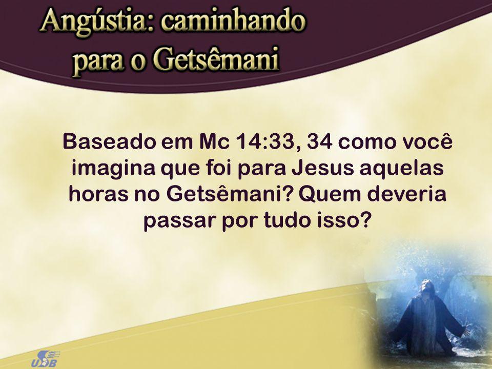 Baseado em Mc 14:33, 34 como você imagina que foi para Jesus aquelas horas no Getsêmani.
