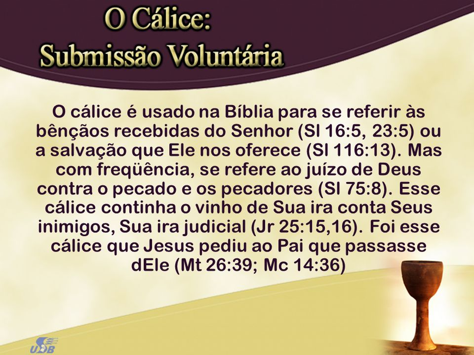 O cálice é usado na Bíblia para se referir às bênçãos recebidas do Senhor (Sl 16:5, 23:5) ou a salvação que Ele nos oferece (Sl 116:13).
