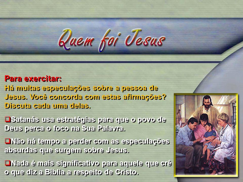 Para exercitar: Há muitas especulações sobre a pessoa de Jesus. Você concorda com estas afirmações Discuta cada uma delas.