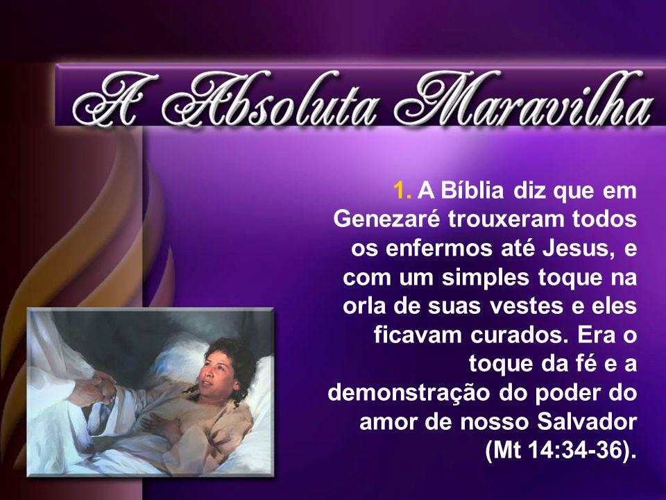 A Bíblia diz que em Genezaré trouxeram todos os enfermos até Jesus, e com um simples toque na orla de suas vestes e eles ficavam curados.