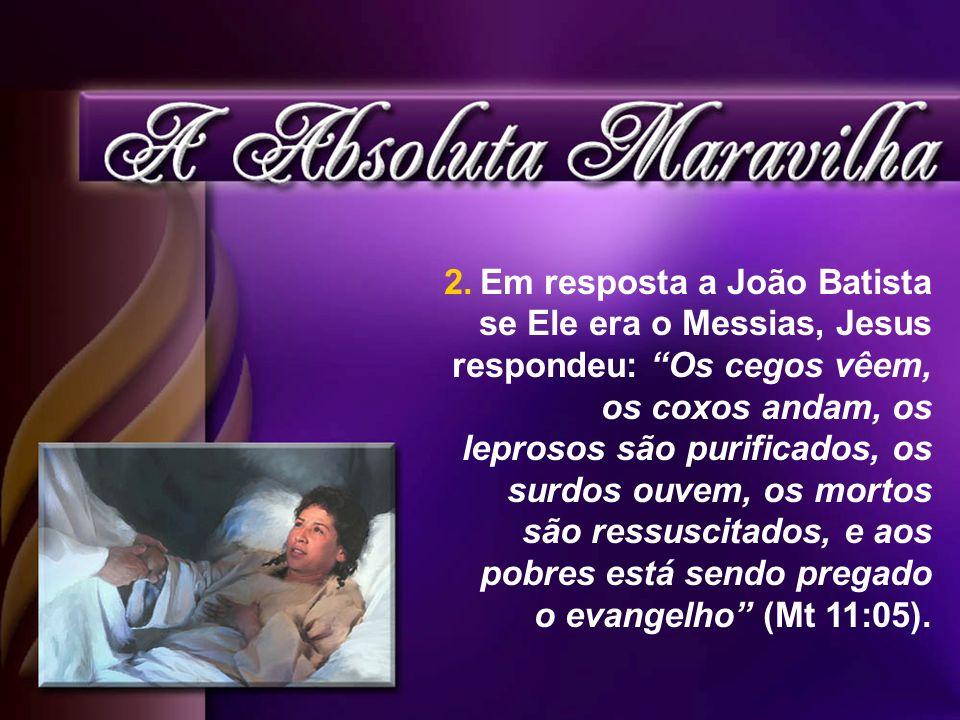 Em resposta a João Batista se Ele era o Messias, Jesus respondeu: Os cegos vêem, os coxos andam, os leprosos são purificados, os surdos ouvem, os mortos são ressuscitados, e aos pobres está sendo pregado o evangelho (Mt 11:05).