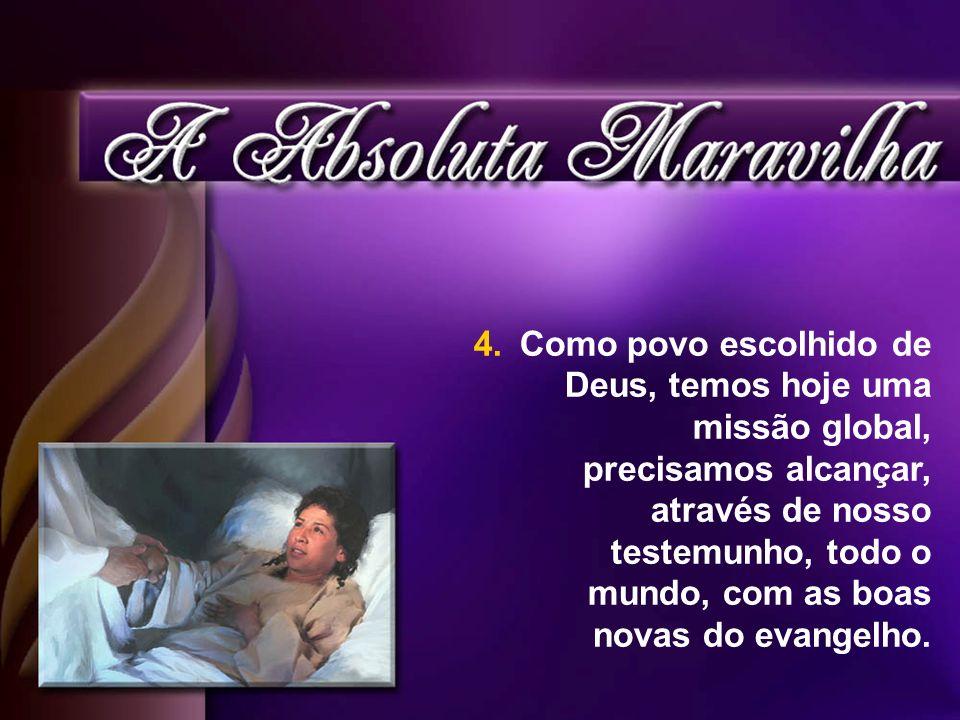 Como povo escolhido de Deus, temos hoje uma missão global, precisamos alcançar, através de nosso testemunho, todo o mundo, com as boas novas do evangelho.