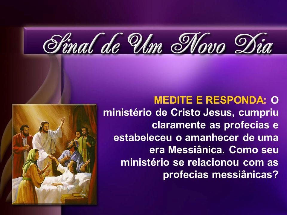 MEDITE E RESPONDA: O ministério de Cristo Jesus, cumpriu claramente as profecias e estabeleceu o amanhecer de uma era Messiânica.