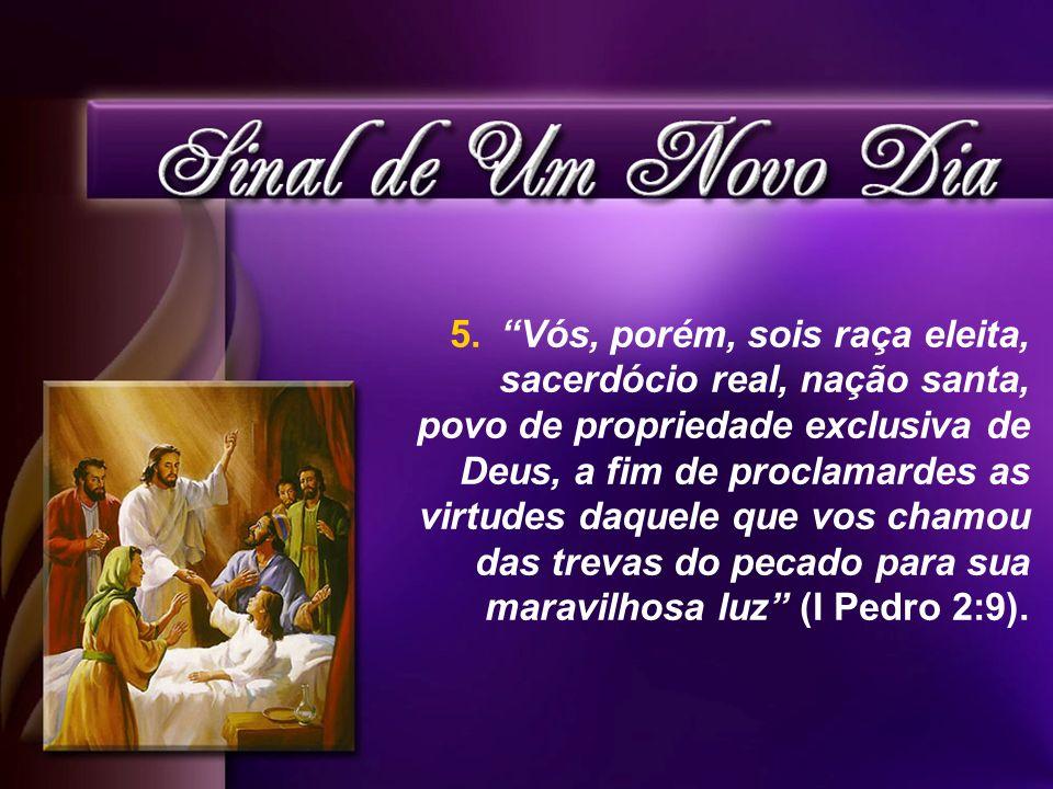 Vós, porém, sois raça eleita, sacerdócio real, nação santa, povo de propriedade exclusiva de Deus, a fim de proclamardes as virtudes daquele que vos chamou das trevas do pecado para sua maravilhosa luz (I Pedro 2:9).