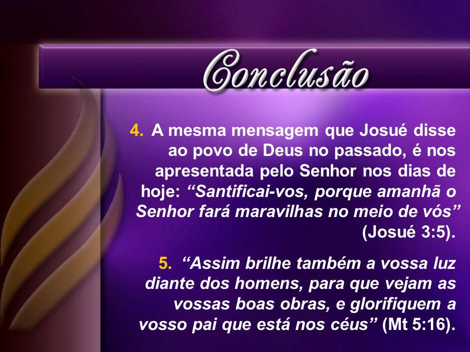 A mesma mensagem que Josué disse ao povo de Deus no passado, é nos apresentada pelo Senhor nos dias de hoje: Santificai-vos, porque amanhã o Senhor fará maravilhas no meio de vós (Josué 3:5).