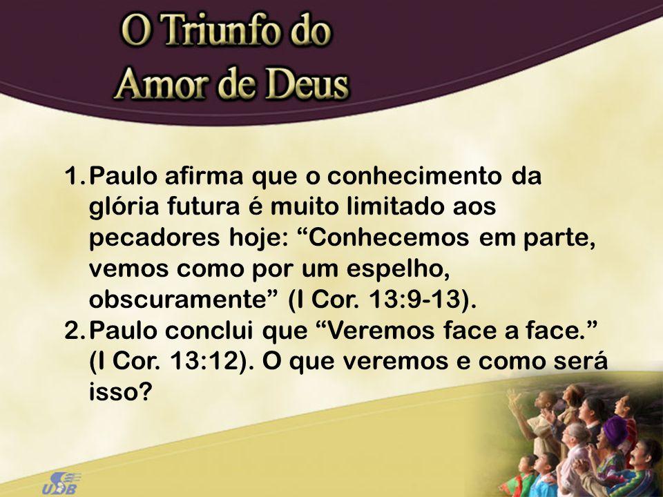 Paulo afirma que o conhecimento da glória futura é muito limitado aos pecadores hoje: Conhecemos em parte, vemos como por um espelho, obscuramente (I Cor. 13:9-13).