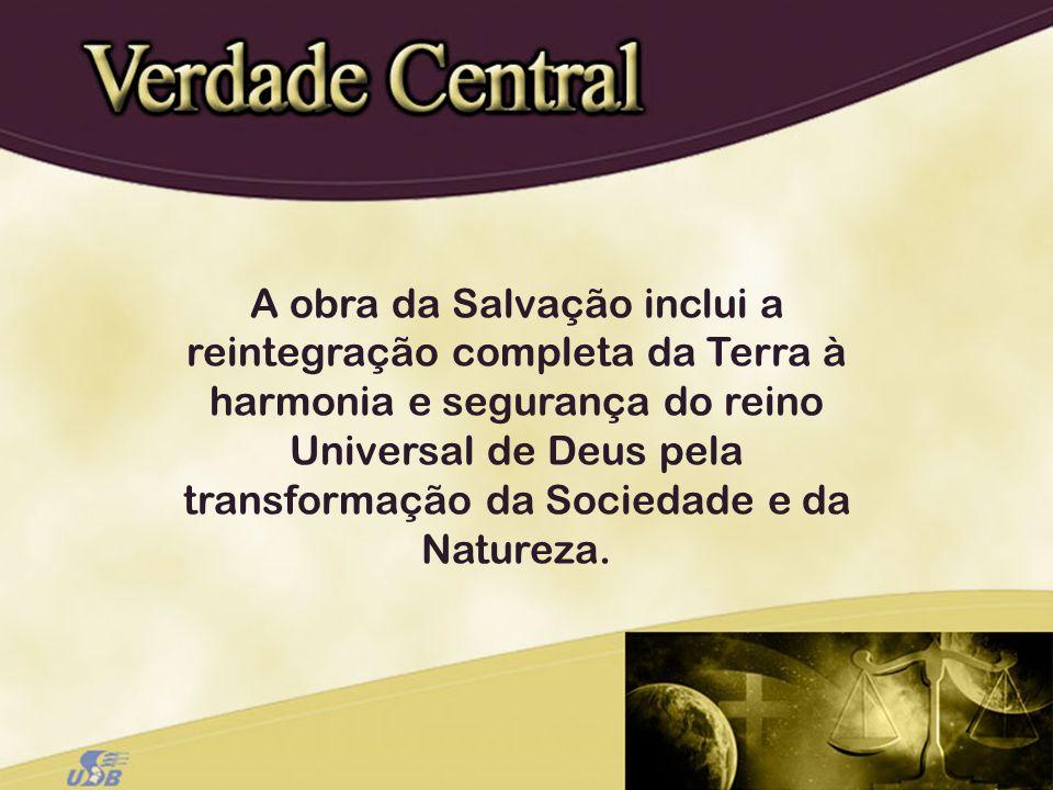 A obra da Salvação inclui a reintegração completa da Terra à harmonia e segurança do reino Universal de Deus pela transformação da Sociedade e da Natureza.