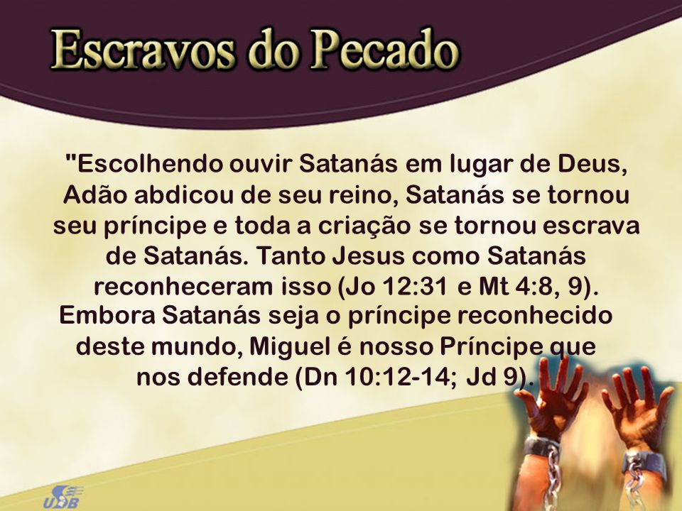 Escolhendo ouvir Satanás em lugar de Deus, Adão abdicou de seu reino, Satanás se tornou seu príncipe e toda a criação se tornou escrava de Satanás. Tanto Jesus como Satanás reconheceram isso (Jo 12:31 e Mt 4:8, 9).