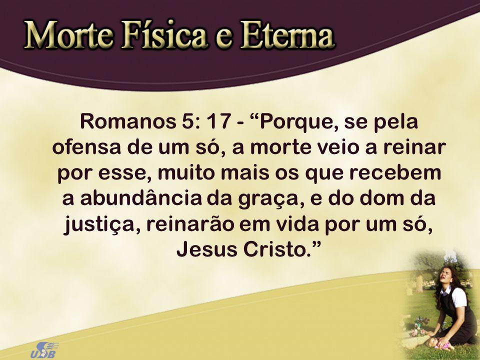 Romanos 5: 17 - Porque, se pela ofensa de um só, a morte veio a reinar por esse, muito mais os que recebem a abundância da graça, e do dom da justiça, reinarão em vida por um só, Jesus Cristo.