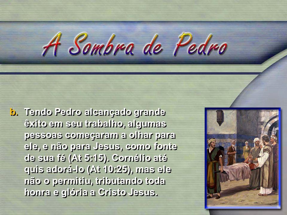 Tendo Pedro alcançado grande êxito em seu trabalho, algumas pessoas começaram a olhar para ele, e não para Jesus, como fonte de sua fé (At 5:15).