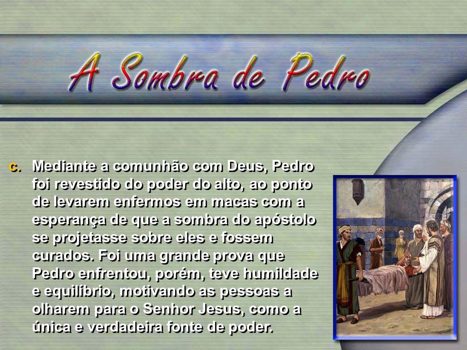 Mediante a comunhão com Deus, Pedro foi revestido do poder do alto, ao ponto de levarem enfermos em macas com a esperança de que a sombra do apóstolo se projetasse sobre eles e fossem curados.