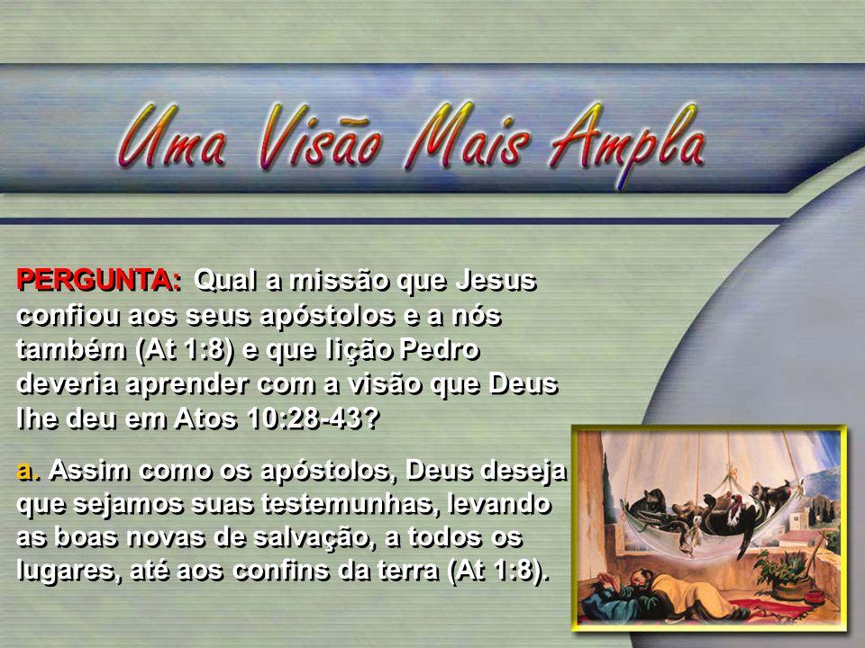 PERGUNTA: Qual a missão que Jesus confiou aos seus apóstolos e a nós também (At 1:8) e que lição Pedro deveria aprender com a visão que Deus lhe deu em Atos 10:28-43