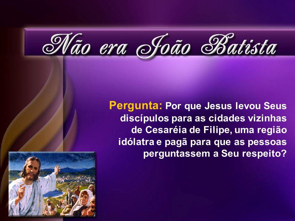 Pergunta: Por que Jesus levou Seus discípulos para as cidades vizinhas de Cesaréia de Filipe, uma região idólatra e pagã para que as pessoas perguntassem a Seu respeito