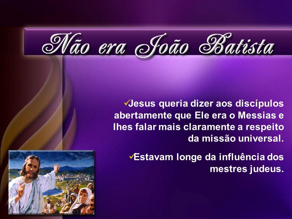 Jesus queria dizer aos discípulos abertamente que Ele era o Messias e lhes falar mais claramente a respeito da missão universal.