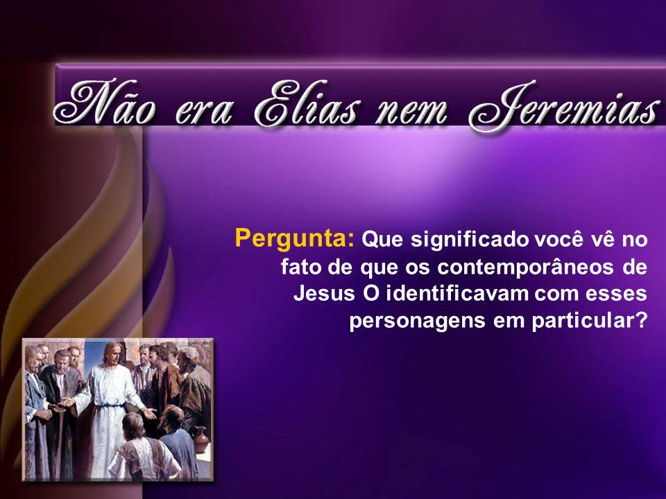 Pergunta: Que significado você vê no fato de que os contemporâneos de Jesus O identificavam com esses personagens em particular