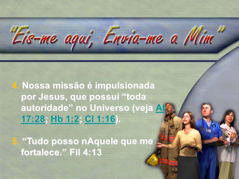 4. Nossa missão é impulsionada por Jesus, que possui toda autoridade no Universo (veja At 17:28; Hb 1:2; Cl 1:16).