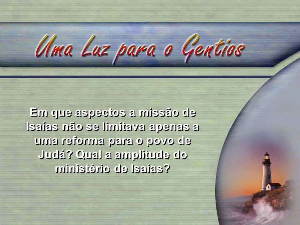 Em que aspectos a missão de Isaías não se limitava apenas a uma reforma para o povo de Judá Qual a amplitude do ministério de Isaías
