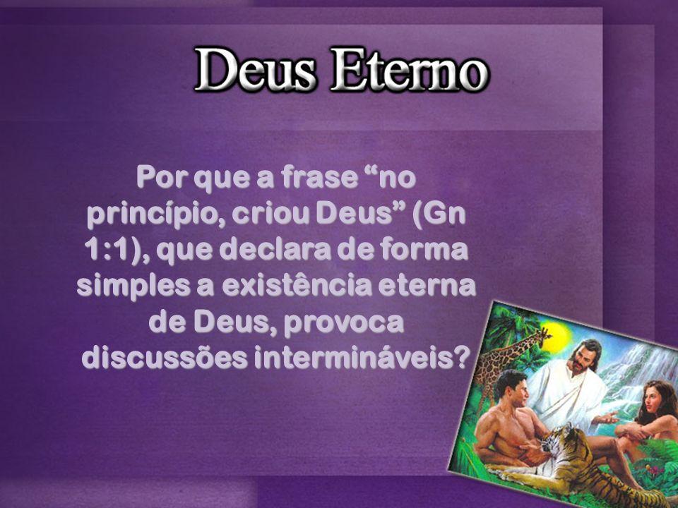 Por que a frase no princípio, criou Deus (Gn 1:1), que declara de forma simples a existência eterna de Deus, provoca discussões intermináveis