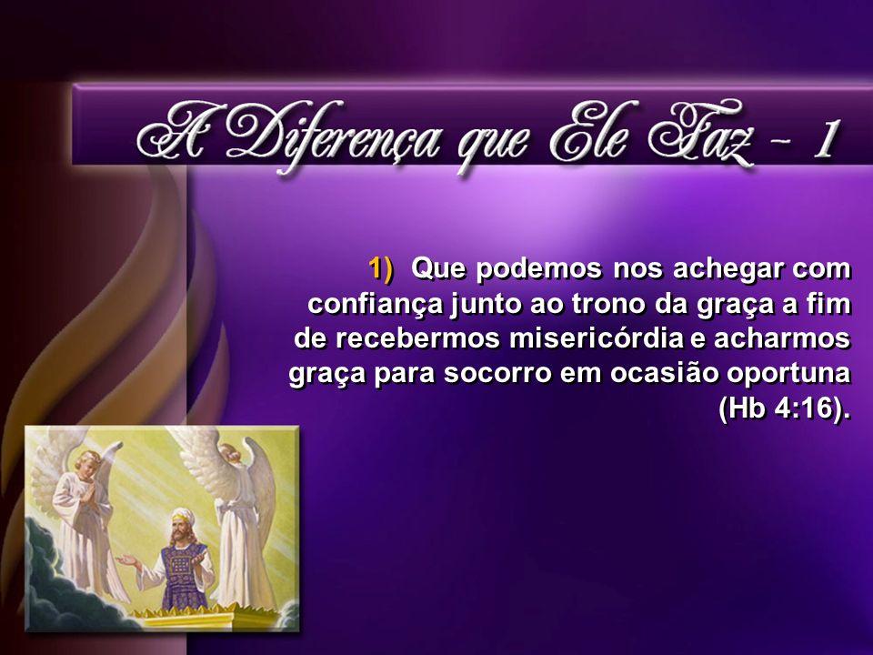 Que podemos nos achegar com confiança junto ao trono da graça a fim de recebermos misericórdia e acharmos graça para socorro em ocasião oportuna (Hb 4:16).