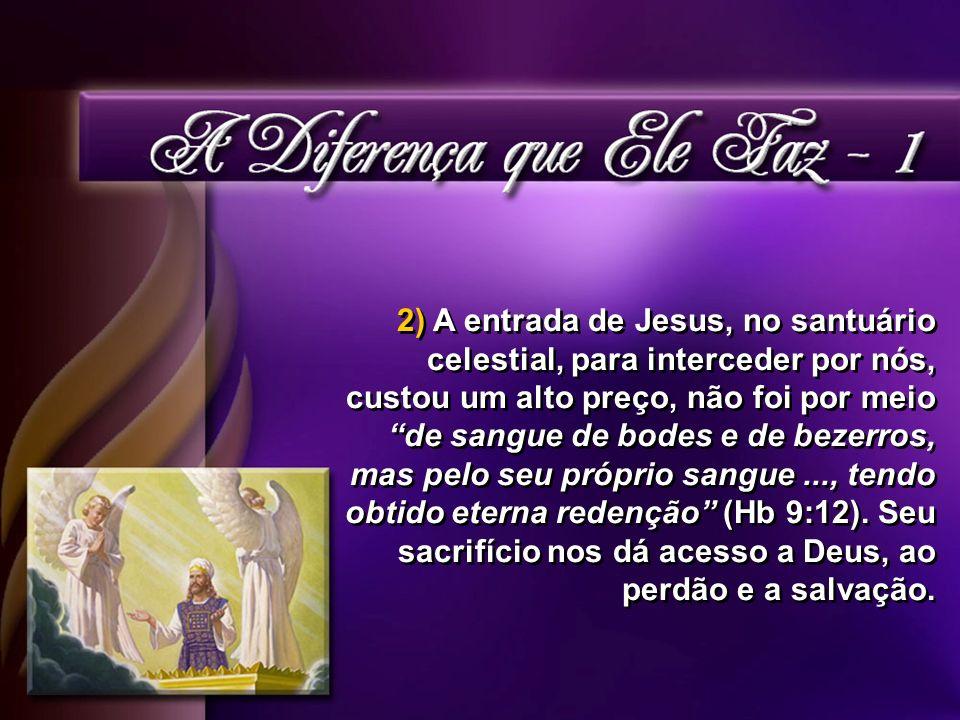 2) A entrada de Jesus, no santuário celestial, para interceder por nós, custou um alto preço, não foi por meio de sangue de bodes e de bezerros, mas pelo seu próprio sangue ..., tendo obtido eterna redenção (Hb 9:12).