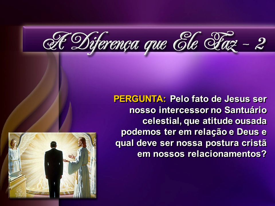 PERGUNTA: Pelo fato de Jesus ser nosso intercessor no Santuário celestial, que atitude ousada podemos ter em relação e Deus e qual deve ser nossa postura cristã em nossos relacionamentos