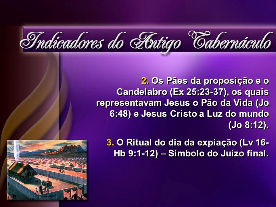 2. Os Pães da proposição e o Candelabro (Ex 25:23-37), os quais representavam Jesus o Pão da Vida (Jo 6:48) e Jesus Cristo a Luz do mundo (Jo 8:12).