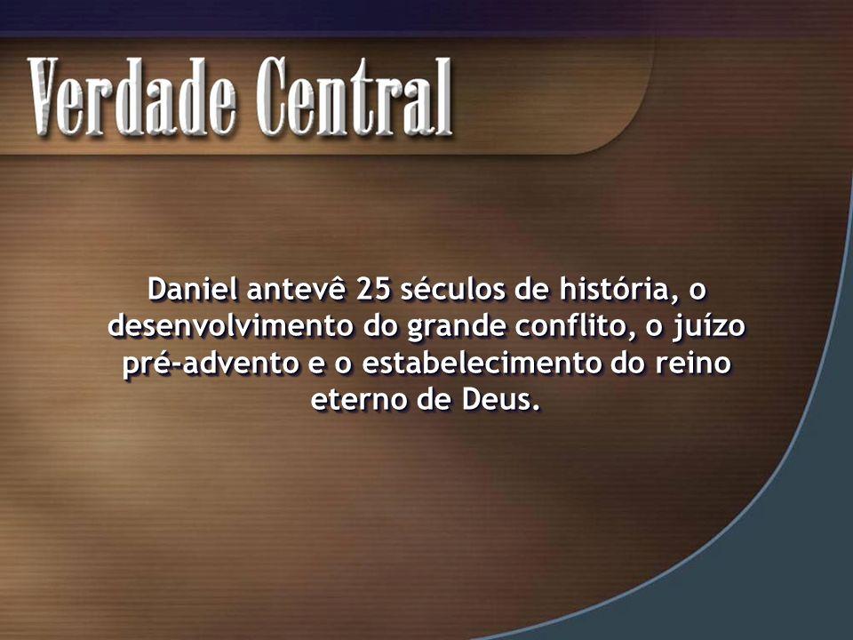 Daniel antevê 25 séculos de história, o desenvolvimento do grande conflito, o juízo pré-advento e o estabelecimento do reino eterno de Deus.