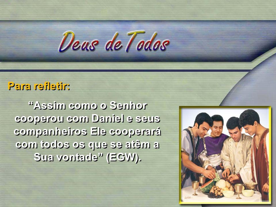 Para refletir: Assim como o Senhor cooperou com Daniel e seus companheiros Ele cooperará com todos os que se atêm a Sua vontade (EGW).