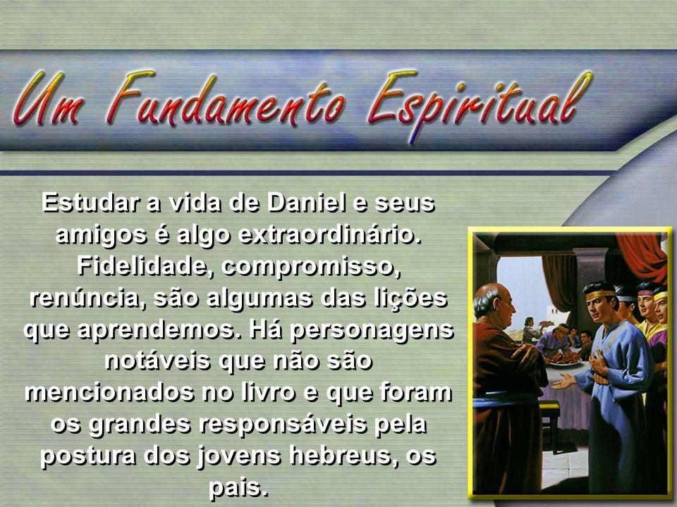 Estudar a vida de Daniel e seus amigos é algo extraordinário