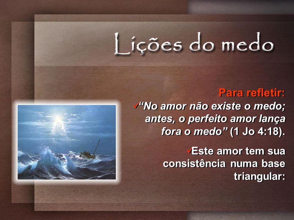 Para refletir: No amor não existe o medo; antes, o perfeito amor lança fora o medo (1 Jo 4:18).