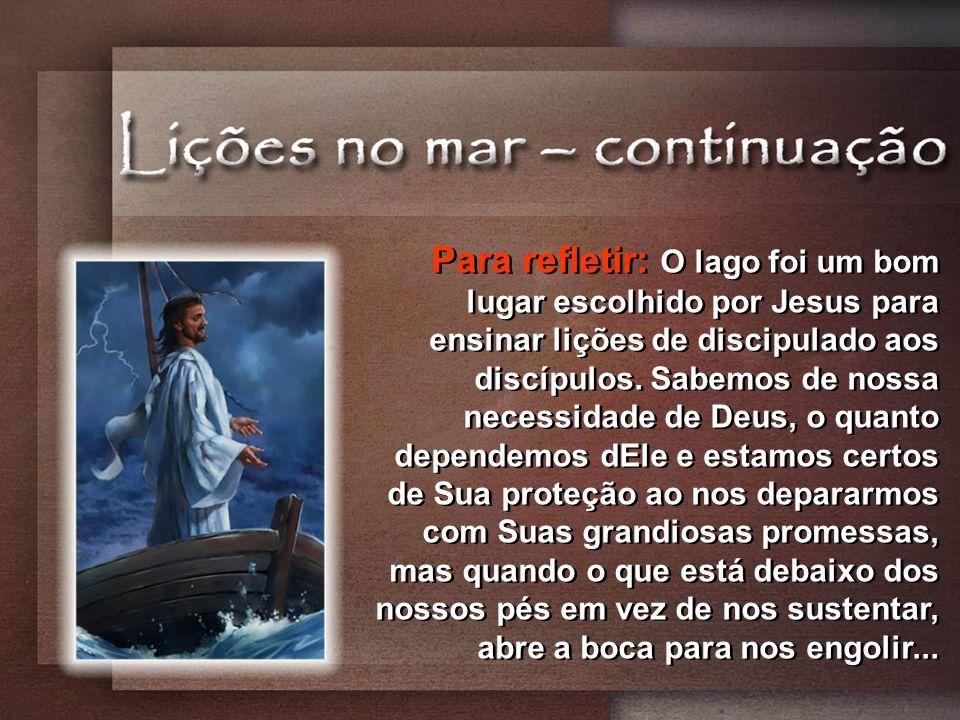 Para refletir: O lago foi um bom lugar escolhido por Jesus para ensinar lições de discipulado aos discípulos.