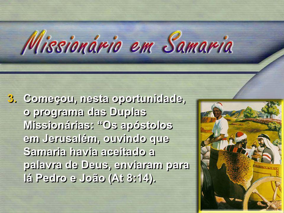 3. Começou, nesta oportunidade, o programa das Duplas Missionárias: Os apóstolos em Jerusalém, ouvindo que Samaria havia aceitado a palavra de Deus, enviaram para lá Pedro e João (At 8:14).