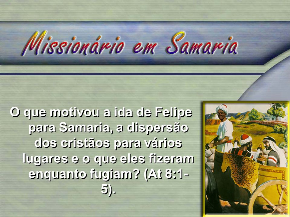 O que motivou a ida de Felipe para Samaria, a dispersão dos cristãos para vários lugares e o que eles fizeram enquanto fugiam.