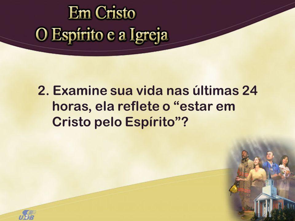 2. Examine sua vida nas últimas 24 horas, ela reflete o estar em Cristo pelo Espírito